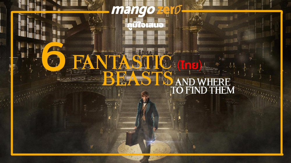 6 Fantastic (ไทย) Beasts and Where to Find Them