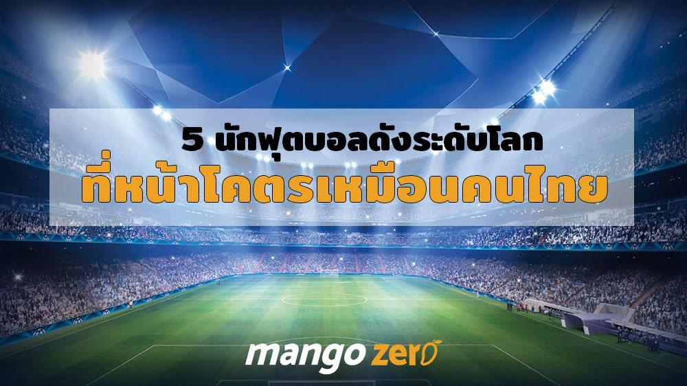 5 นักฟุตบอลดังระดับโลกที่หน้าโคตรเหมือนคนไทย