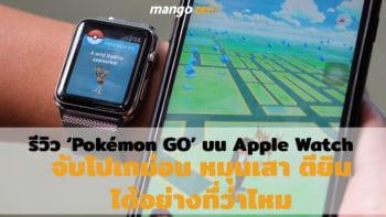 Review 'Pokémon GO' บน Apple Watch จับโปเกม่อน หมุนเสา หรือตียิม ได้อย่างที่เขาว่าไหม