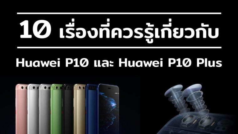 10 เรื่องที่ควรรู้เกี่ยวกับ Huawei P10 และ Huawei P10 Plus