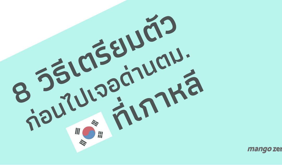 8 วิธีเตรียมตัวก่อนไปเจอด่านตม.ที่เกาหลี : พร้อมสาเหตุที่คนไทยโดนส่งกลับ