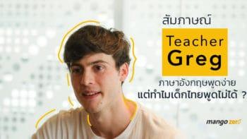 สัมภาษณ์ Teacher Greg : ภาษาอังกฤษพูดง่าย แต่ทำไมเด็กไทยพูดไม่ได้ ?