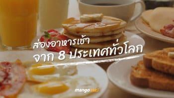 ส่องอาหารเช้าจาก 8 ประเทศทั่วโลก ข้าวเช้าเขากินอะไรกันนะ