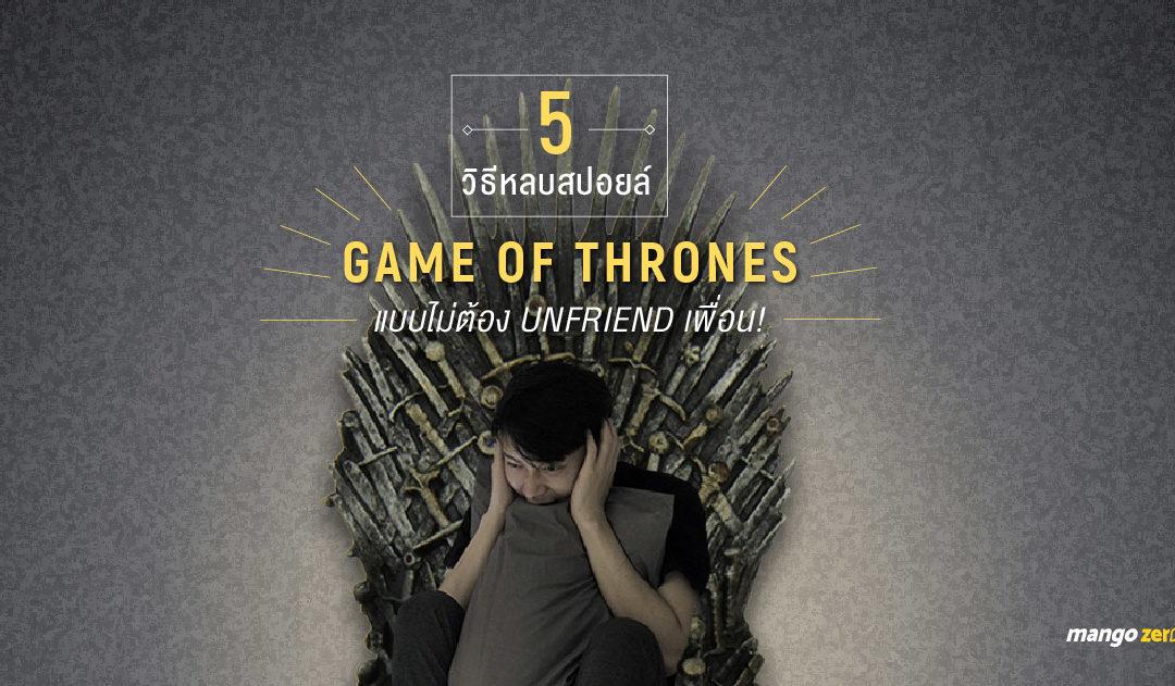 5 วิธีหลบสปอยล์ Game of Thrones season7 แบบไม่ต้อง Unfriend เพื่อน!