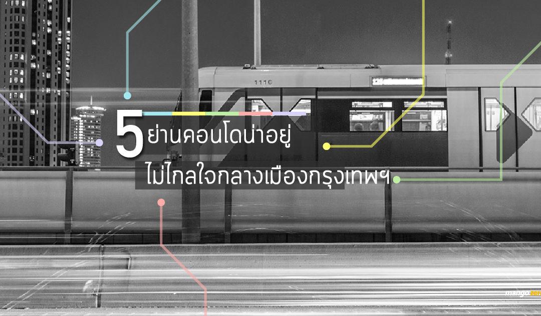 ชี้เป้า 5 ย่านน่าอยู่ใหม่ติดรถไฟฟ้า พร้อมแนะนำคอนโดน่าสนใจ ราคาไม่แพง