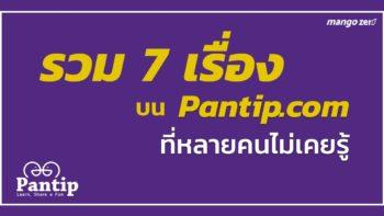 รวม 7 เรื่องบน Pantip.com ที่หลายคนยังไม่เคยรู้มาก่อน