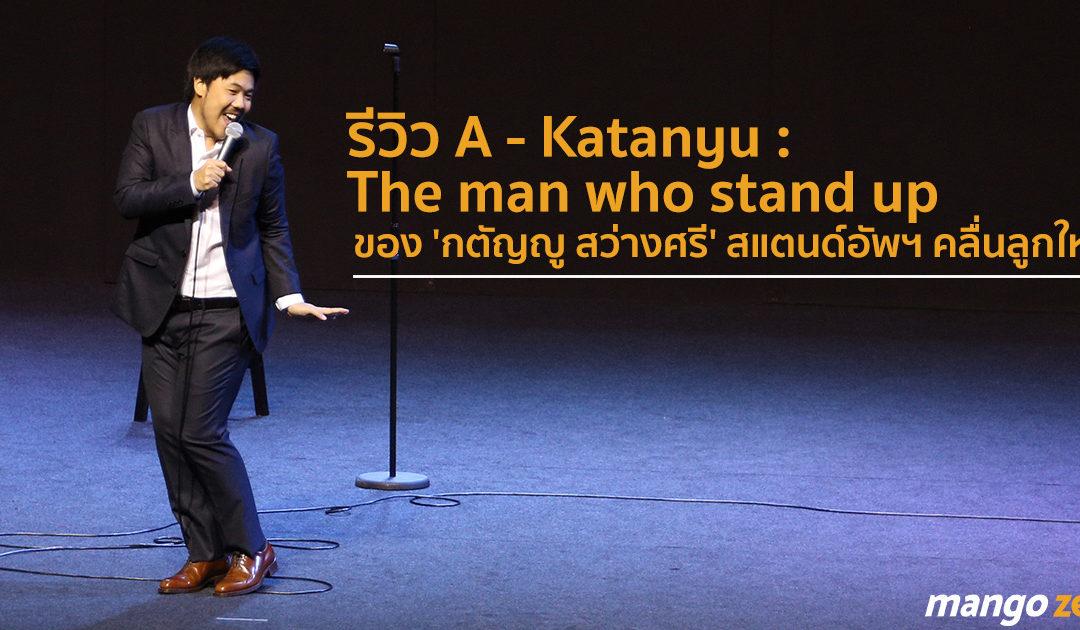 รีวิว A – Katanyu : The man who stand up ของ 'กตัญญู สว่างศรี' สแตนด์อัพฯ คลื่นลูกใหม่ที่ชวนจับตา