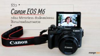 รีวิว Canon EOS M6 กล้อง Mirrorless ตัวเล็กสเปคครบ ใช้งานง่ายพร้อมภาพสวย