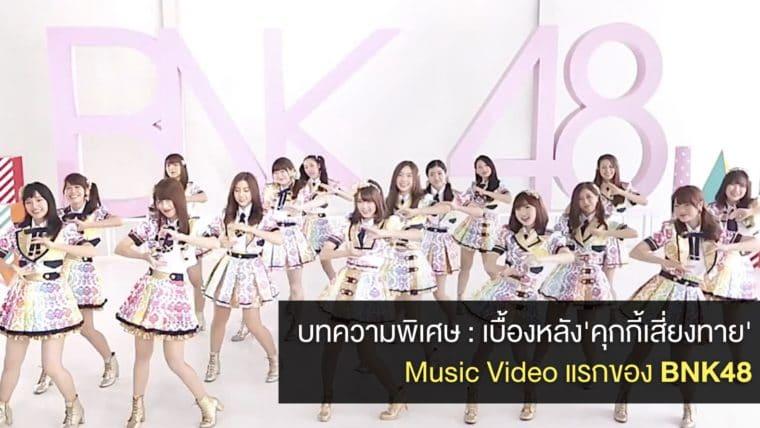 บทความพิเศษ : เบื้องหลัง MV ครั้งแรกของ 'BNK48' เพลง 'คุกกี้เสี่ยงทาย' เผยแนวคิด ที่มาที่ไป และบรรยากาศการถ่ายทำ