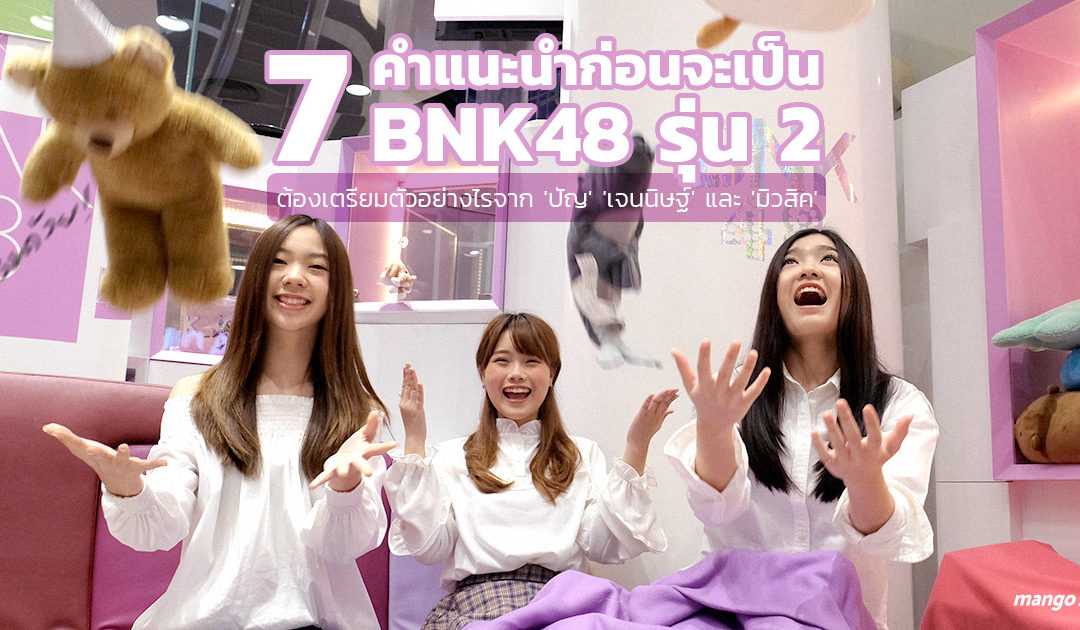 7 คำแนะนำก่อนจะเป็น BNK48 รุ่น 2 ต้องเตรียมตัวอย่างไร จาก 'ปัญ' 'เจนนิษฐ์' และ 'มิวสิค'
