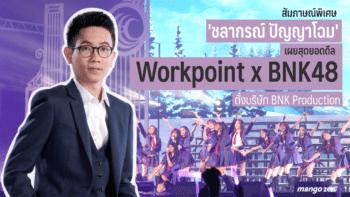 สัมภาษณ์พิเศษ : 'ชลากรณ์ ปัญญาโฉม' เผยสุดยอดดีล Workpoint x BNK48 ตั้งบริษัท BNK Production