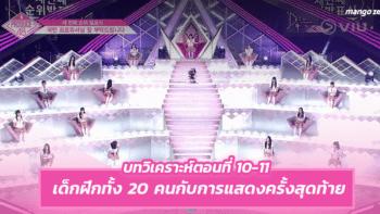 PRODUCE48 EP.10-11 : เด็กฝึกทั้ง 20 คนกับการแสดงครั้งสุดท้าย