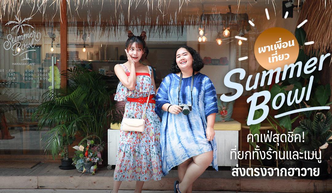 """พาเพื่อนเที่ยว """"Summer Bowl"""" คาเฟ่สุดชิค! ที่ยกทั้งร้านและเมนูส่งตรงจากฮาวาย"""
