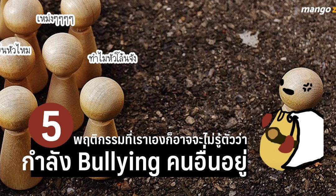 Bully เก่งงงงงง! สำรวจ 5 พฤติกรรมที่เราเองก็อาจจะไม่รู้ตัวว่ากำลัง Bullying คนอื่นอยู่