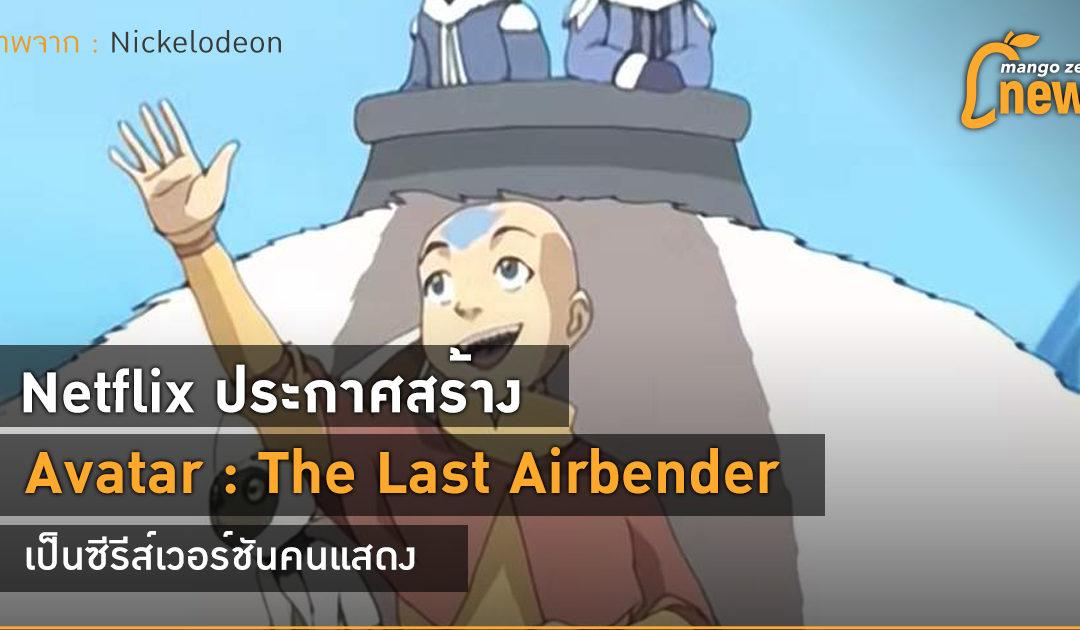 Netflix ประกาศสร้าง Avatar : The Last Airbender เป็นซีรีส์เวอร์ชันคนแสดง