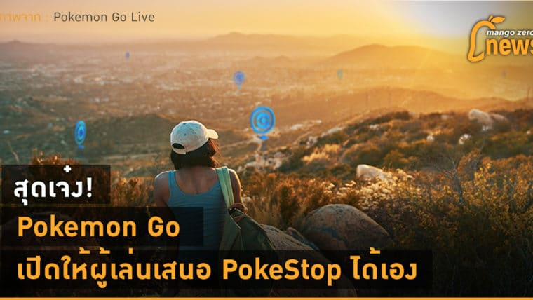 สุดเจ๋ง! Pokemon Go เปิดให้ผู้เล่นเสนอ PokeStop ได้เอง