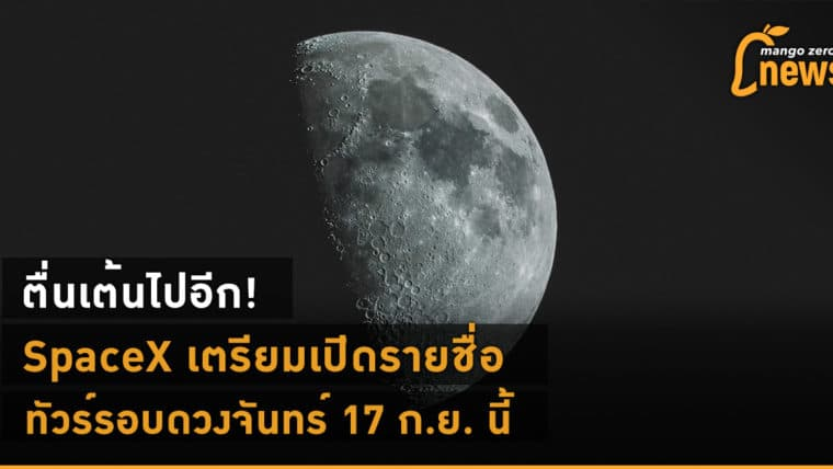 ตื่นเต้นไปอีก! SpaceX เตรียมเปิดรายชื่อทัวร์รอบดวงจันทร์ 17 ก.ย. นี้
