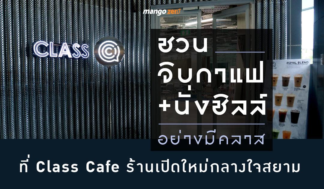 ชวนจิบกาแฟ+นั่งชิลล์ อย่างมีคลาส ที่ Class Cafe ร้านเปิดใหม่กลางใจสยาม