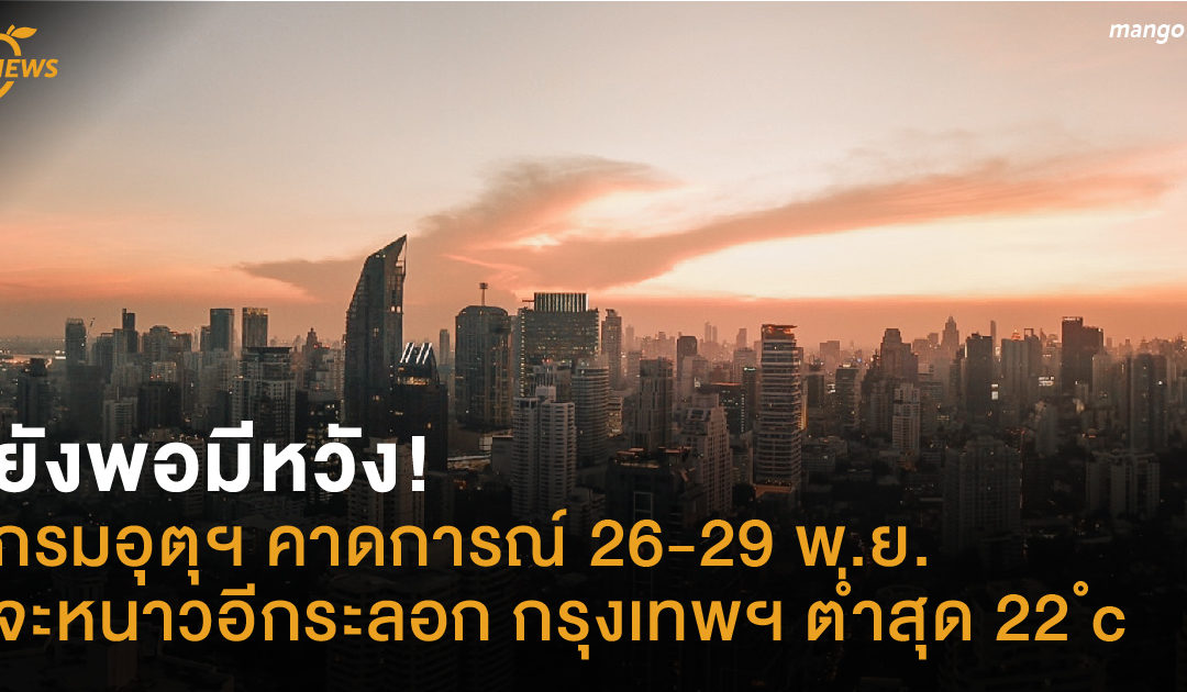 ยังพอมีหวัง! กรมอุตุฯ คาดการณ์ 26-29 พ.ย. จะหนาวอีกระลอก กรุงเทพฯ ต่ำสุด 22 ํc