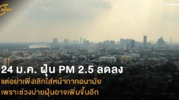 24 ม.ค. ฝุ่น PM 2.5 ลดลง แต่อย่าเพิ่งเลิกใส่หน้ากากอนามัย เพราะช่วงบ่ายฝุ่นอาจเพิ่มขึ้นอีก