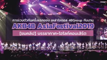 การรวมตัวกันครั้งแรกของเหล่าไอดอล 48Group กับงาน AKB48 AsiaFestival2019 [ชมคลิป] บรรยากาศ+ไฮไลท์คอนเสิร์ต