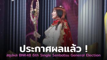 ประกาศผลแล้ว ! BNK48 6th Single Senbatsu General Election ใครได้อันดับเท่าไหร่กันบ้าง ไปดูกัน