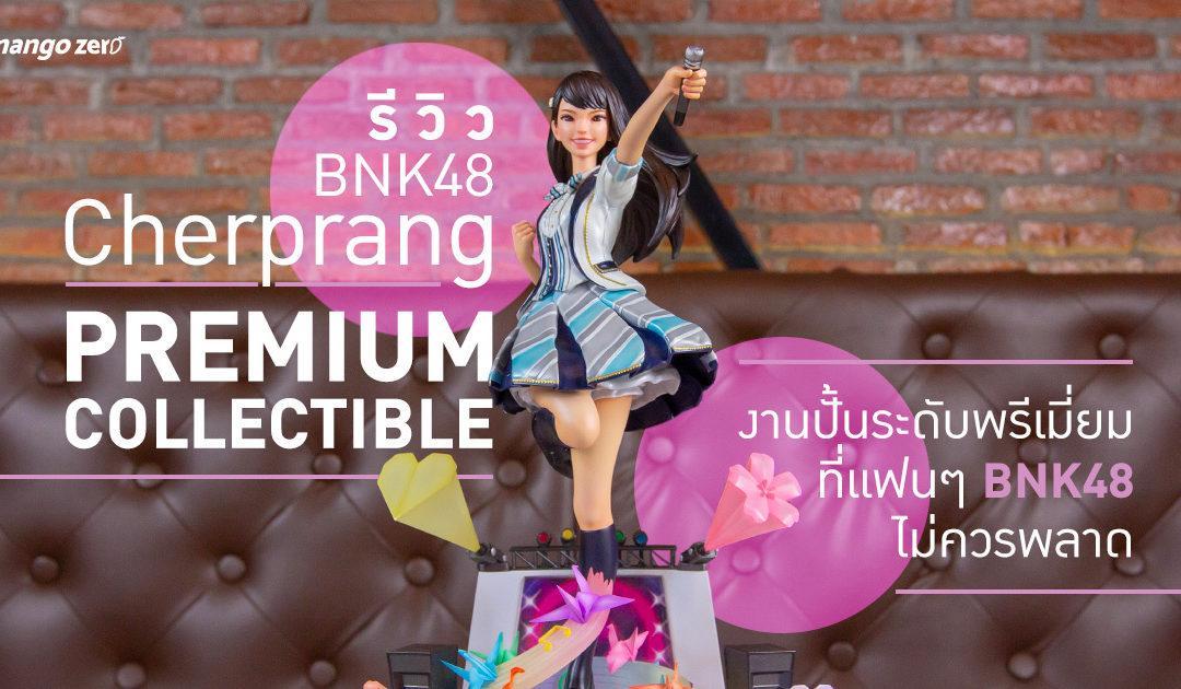 """รีวิว BNK48 """"Cherprang"""" Premium Collectible งานปั้นระดับพรีเมี่ยมที่แฟนๆ BNK48 ไม่ควรพลาด!"""