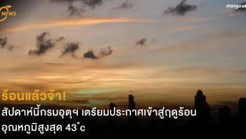 ร้อนแล้วจ้า! สัปดาห์นี้กรมอุตุฯ เตรียมประกาศเข้าสู่ฤดูร้อนอย่างเป็นทางการ อุณหภูมิสูงสุด 43 องศาเซลเซียส