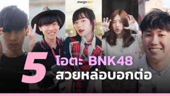 5 โอตะ BNK48 สวยหล่อบอกต่อ