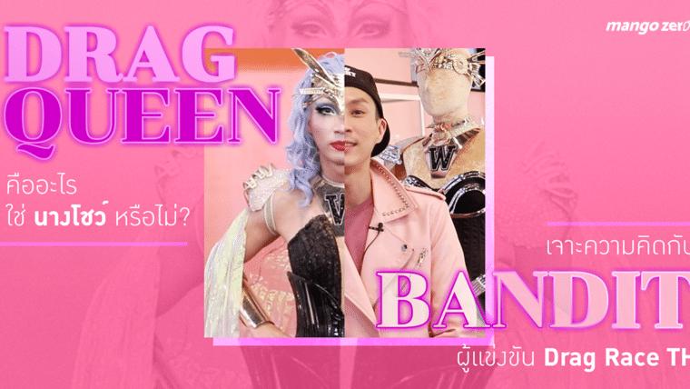 Drag Queen คืออะไร ใช่นางโชว์หรือไม่? เจาะความคิดกับ BANDIT ผู้แข่งขัน Drag Race TH