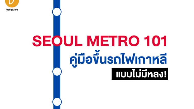 SEOUL METRO 101 : คู่มือขึ้นรถไฟเกาหลีแบบไม่มีหลง