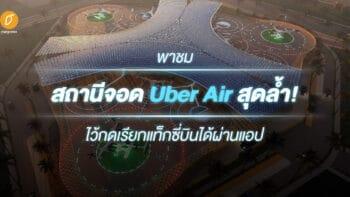 พาชมสถานีจอด Uber Air สุดล้ำ! ไว้กดเรียกแท็กซี่บินได้ผ่านแอป