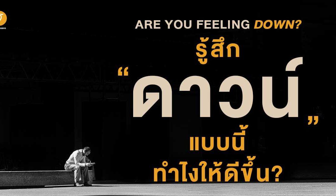 Are you feeling down? รู้สึกดาวน์แบบนี้ ทำไงให้ดีขึ้น?