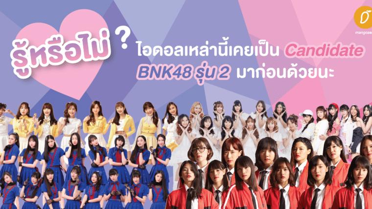รู้หรือไม่ ? ไอดอลเหล่านี้เคยเป็น Candidate BNK48 รุ่น 2 มาก่อนด้วยนะ