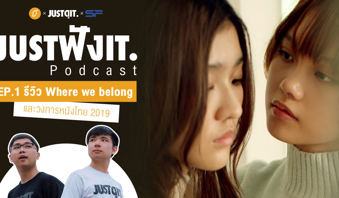 JUSTฟังIT PODCAST EP01 : รีวิว Where We Belong และวงการหนังไทย 2019