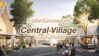 5 ไฮไลท์ไม่ควรพลาดใน Central Village - Luxury Outlet แห่งแรกของไทย