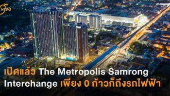 เปิดแล้ว The Metropolis Samrong Interchange เพียง 0 ก้าวก็ถึงรถไฟฟ้า