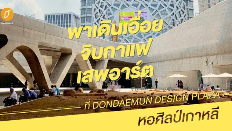 พาเดินเอื่อย จิบกาแฟ เสพอาร์ตที่ Dondaemun Design Plaza หอศิลป์เกาหลี