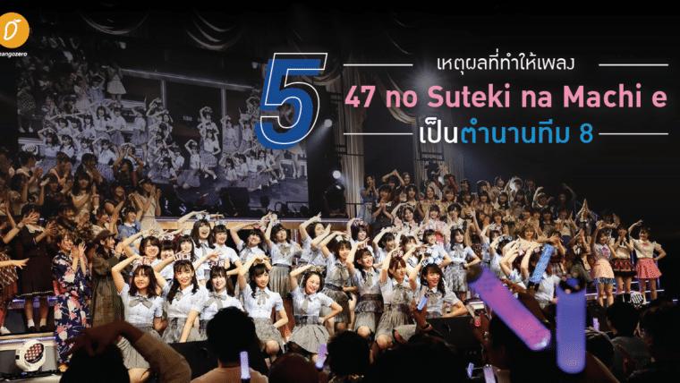 5 เหตุผลที่ทำให้เพลง 47 no Suteki na Machi e เป็นตำนานทีม 8 (AKB48)