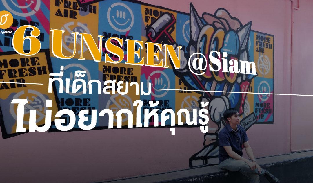 6 Unseen @Siam ที่เด็กสยามไม่อยากให้คุณรู้