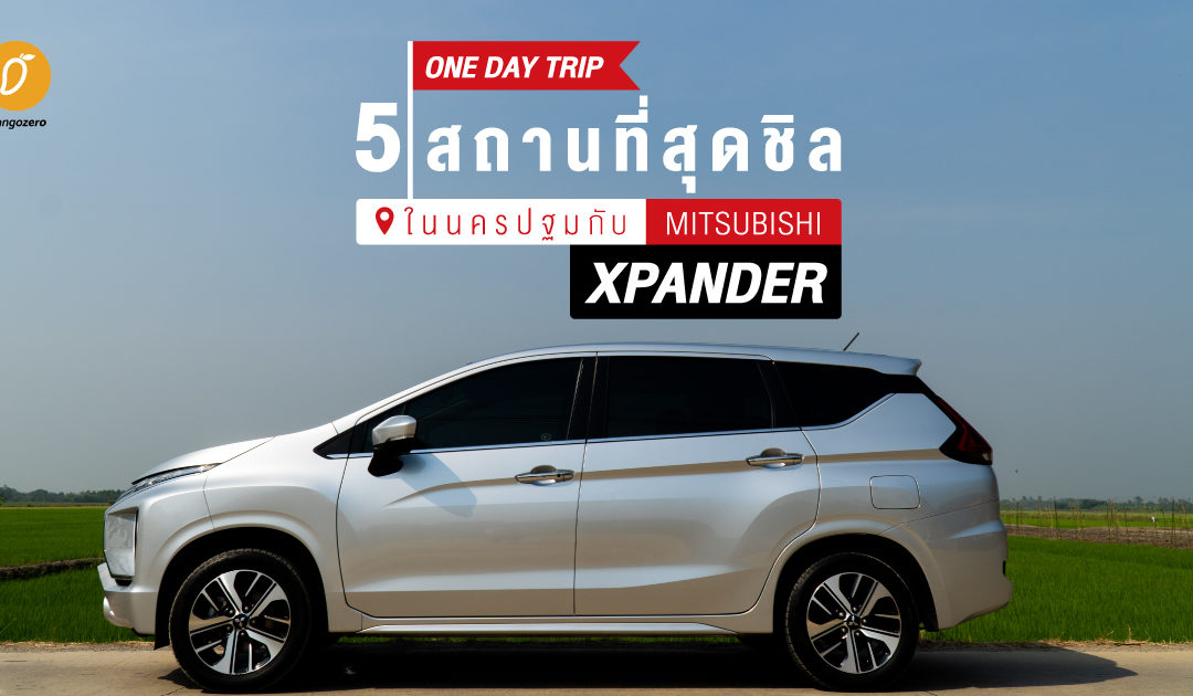 One Day Trip 5 สถานที่สุดชิลในนครปฐมกับ Mitsubishi Xpander