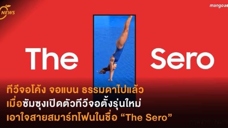 """ทีวีจอโค้ง จอแบน ธรรมดาไปแล้ว  เมื่อซัมซุงเปิดตัวทีวีจอตั้งรุ่นใหม่  เอาใจสายสมาร์ทโฟนในชื่อ """"The Sero"""""""