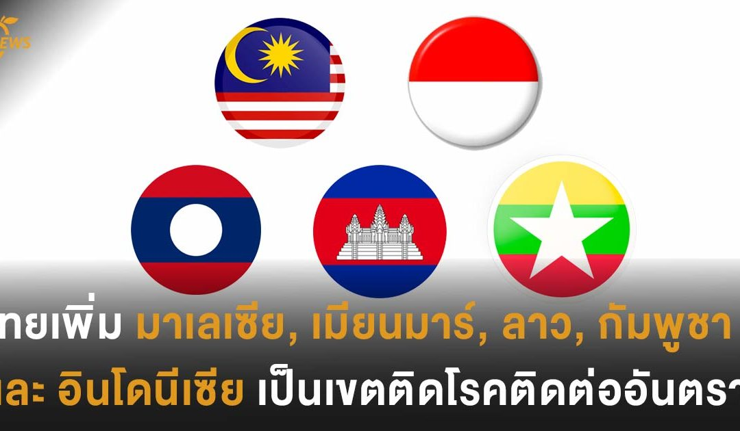 ไทยเพิ่ม มาเลเซีย, เมียนมาร์, ลาว,  กัมพูชา และ อินโดนีเซีย  เป็นเขตติดโรคติดต่ออันตราย