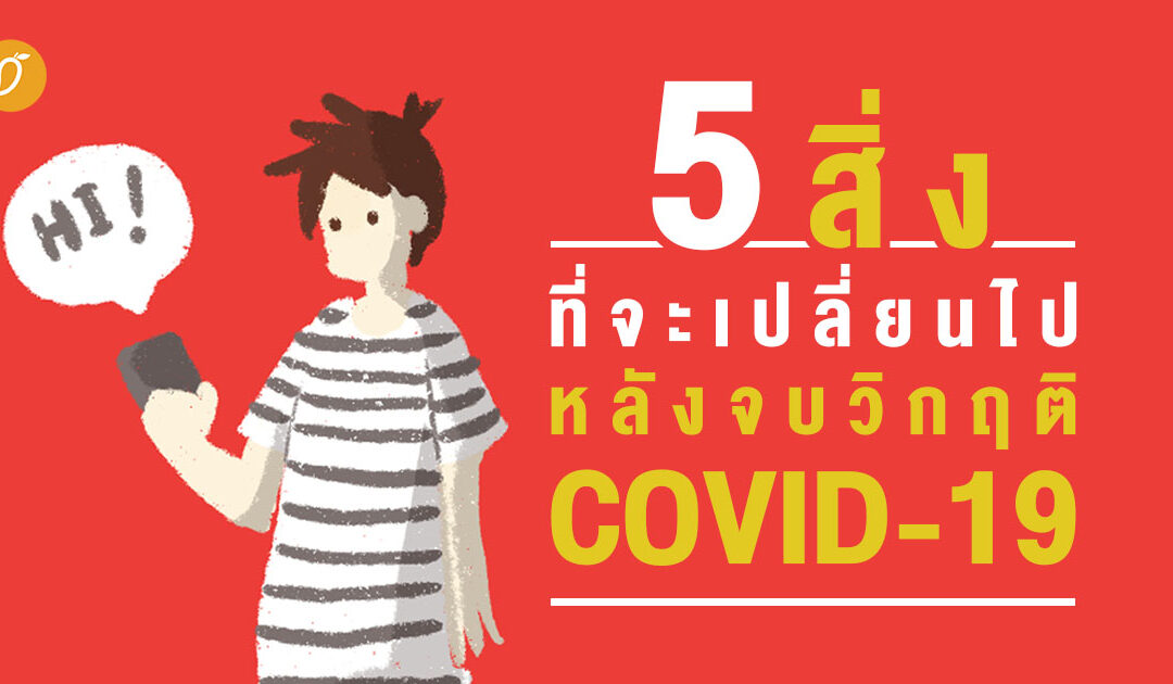 5 สิ่งที่จะเปลี่ยนไปหลังจบวิกฤติ COVID-19