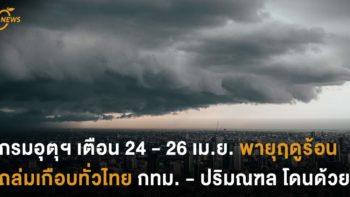 กรมอุตุฯ เตือน 24 - 26 เม.ย. พายุฤดูร้อนเกือบทั่วไทย กทม. - ปริมณฑล โดนด้วย