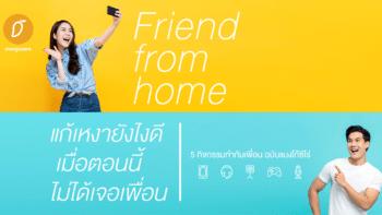 Friend from home – แก้เหงายังไงดี เมื่อตอนนี้ไม่ได้เจอเพื่อน