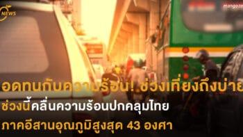 อดทนกับความร้อน! ช่วงเที่ยงถึงบ่าย ช่วงนี้คลื่นความร้อนปกคลุมไทย ภาคอีสานอุณภูมิสูงสุด 43 องศา