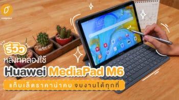 รีวิวหลังทดลองใช้ Huawei MediaPad M6 แท็บเล็ตราคาน่าคบ จบงานได้ทุกที่