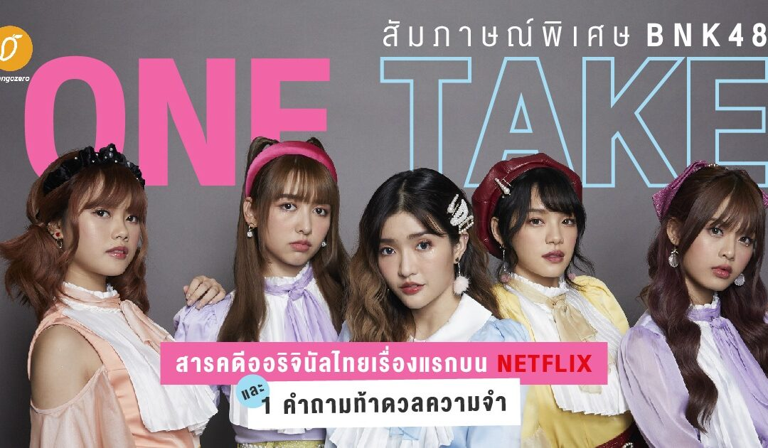 [สัมภาษณ์พิเศษ] BNK48: One Take สารคดีออริจินัลไทยเรื่องแรกบน Netflix และ 1 คำถามท้าดวลความจำ