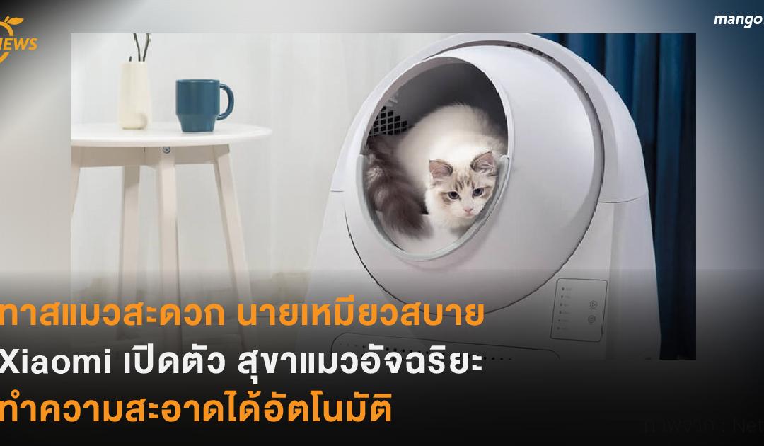 ทาสแมวสะดวก นายเหมียวสบาย Xiaomi เปิดตัว สุขาแมวอัจฉริยะ  ทำความสะอาดได้อัตโนมัติ